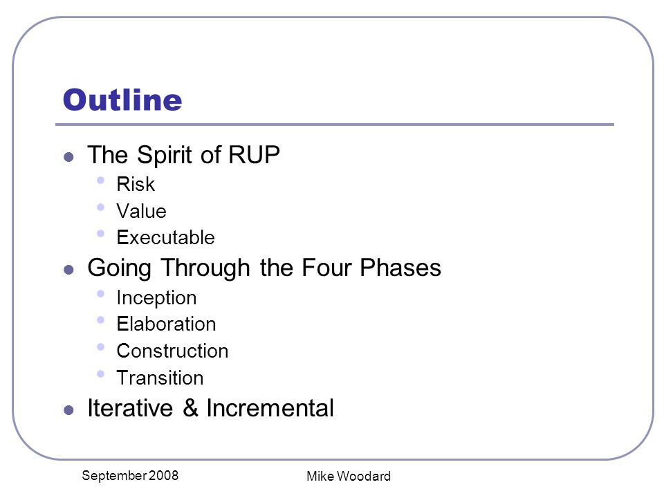 September 2008 Mike Woodard Outline The Spirit of RUP Risk Value Executable Going Through the Four Phases Inception Elaboration Construction Transition Iterative & Incremental
