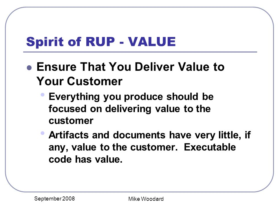 September 2008 Mike Woodard Spirit of RUP - VALUE Ensure That You Deliver Value to Your Customer Everything you produce should be focused on delivering value to the customer Artifacts and documents have very little, if any, value to the customer.