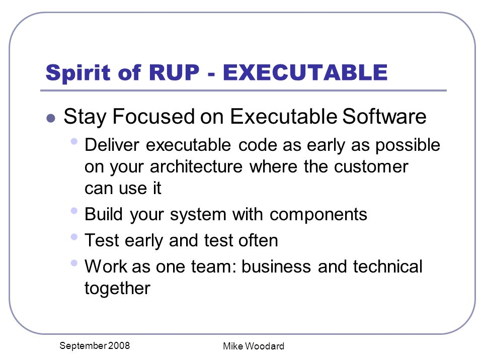 September 2008 Mike Woodard Spirit of RUP - EXECUTABLE Stay Focused on Executable Software Deliver executable code as early as possible on your architecture where the customer can use it Build your system with components Test early and test often Work as one team: business and technical together