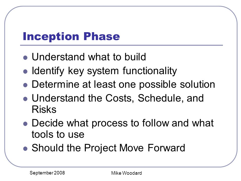 September 2008 Mike Woodard Inception Phase Understand what to build Identify key system functionality Determine at least one possible solution Understand the Costs, Schedule, and Risks Decide what process to follow and what tools to use Should the Project Move Forward
