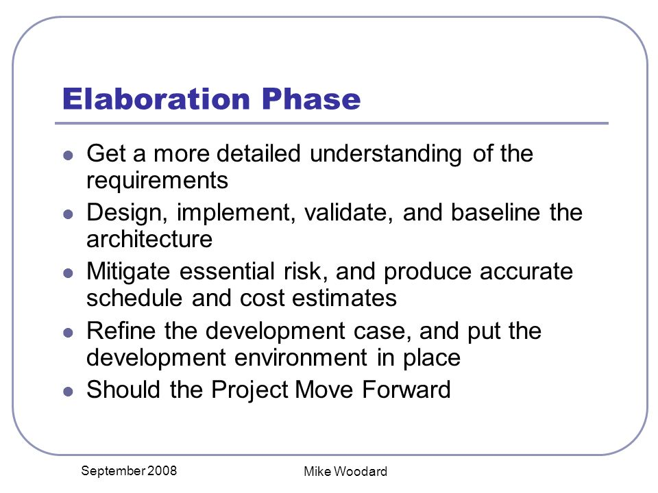 September 2008 Mike Woodard Elaboration Phase Get a more detailed understanding of the requirements Design, implement, validate, and baseline the architecture Mitigate essential risk, and produce accurate schedule and cost estimates Refine the development case, and put the development environment in place Should the Project Move Forward
