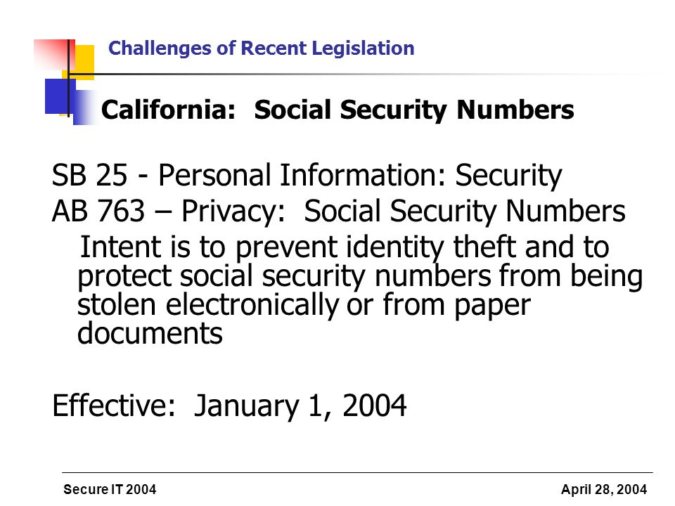 Secure IT 2004 April 28, 2004 Challenges of Recent Legislation California: Social Security Numbers SB 25 - Personal Information: Security AB 763 – Privacy: Social Security Numbers Intent is to prevent identity theft and to protect social security numbers from being stolen electronically or from paper documents Effective: January 1, 2004
