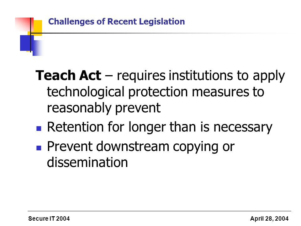 Secure IT 2004 April 28, 2004 Challenges of Recent Legislation Teach Act – requires institutions to apply technological protection measures to reasonably prevent Retention for longer than is necessary Prevent downstream copying or dissemination