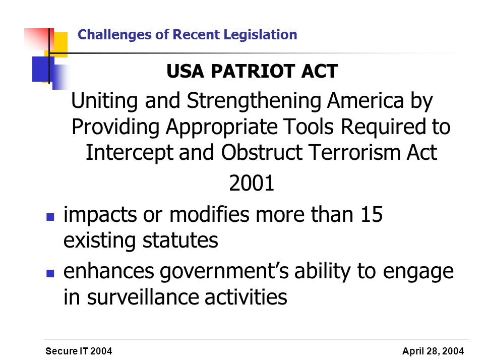 Secure IT 2004 April 28, 2004 Challenges of Recent Legislation USA PATRIOT ACT Uniting and Strengthening America by Providing Appropriate Tools Required to Intercept and Obstruct Terrorism Act 2001 impacts or modifies more than 15 existing statutes enhances governments ability to engage in surveillance activities