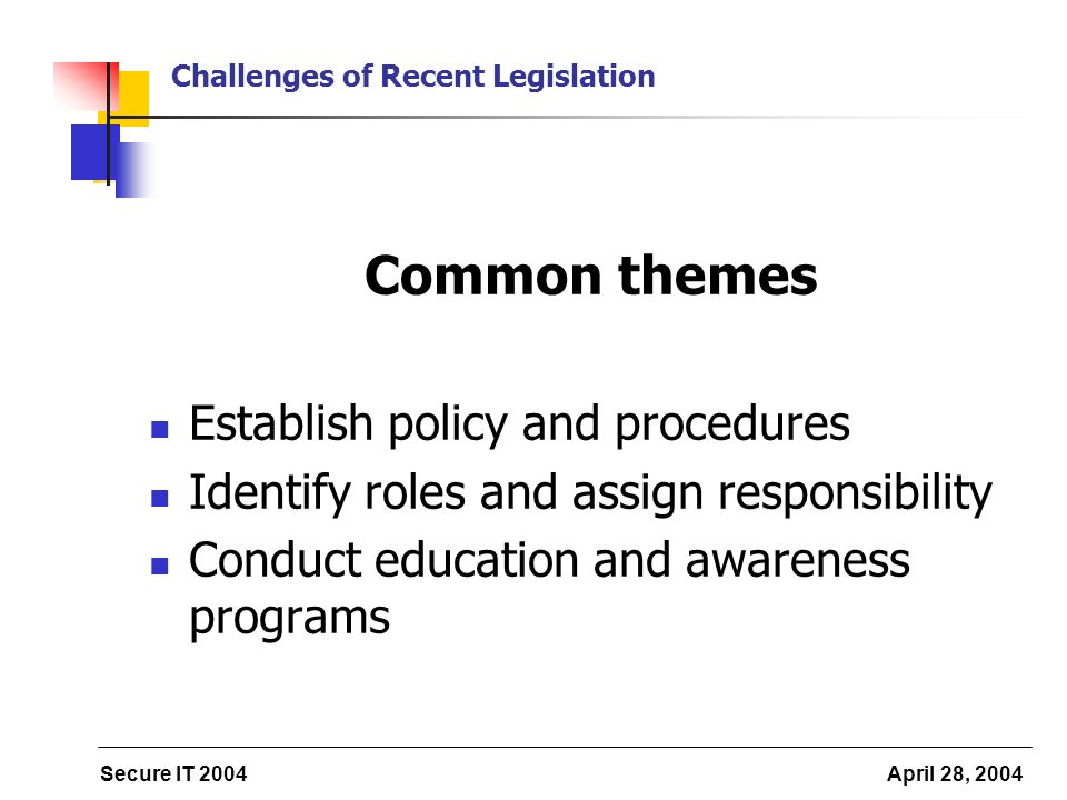 Secure IT 2004 April 28, 2004 Challenges of Recent Legislation Common themes Establish policy and procedures Identify roles and assign responsibility Conduct education and awareness programs