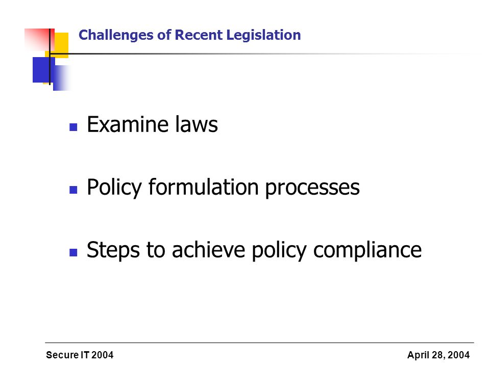 Secure IT 2004 April 28, 2004 Challenges of Recent Legislation Examine laws Policy formulation processes Steps to achieve policy compliance