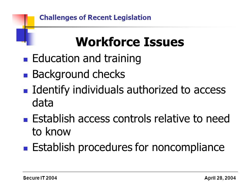 Secure IT 2004 April 28, 2004 Challenges of Recent Legislation Workforce Issues Education and training Background checks Identify individuals authorized to access data Establish access controls relative to need to know Establish procedures for noncompliance