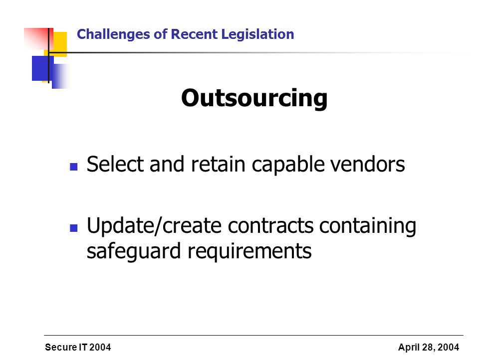 Secure IT 2004 April 28, 2004 Challenges of Recent Legislation Outsourcing Select and retain capable vendors Update/create contracts containing safeguard requirements