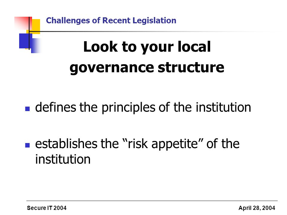 Secure IT 2004 April 28, 2004 Challenges of Recent Legislation Look to your local governance structure defines the principles of the institution establishes the risk appetite of the institution