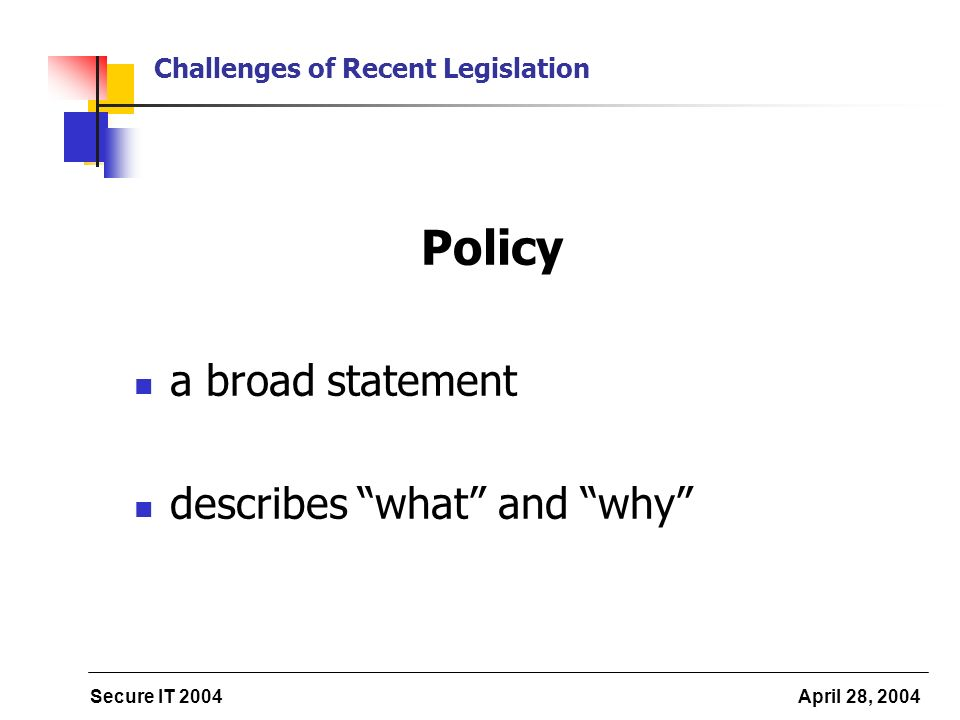Secure IT 2004 April 28, 2004 Challenges of Recent Legislation Policy a broad statement describes what and why