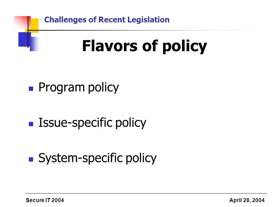 Secure IT 2004 April 28, 2004 Challenges of Recent Legislation Flavors of policy Program policy Issue-specific policy System-specific policy