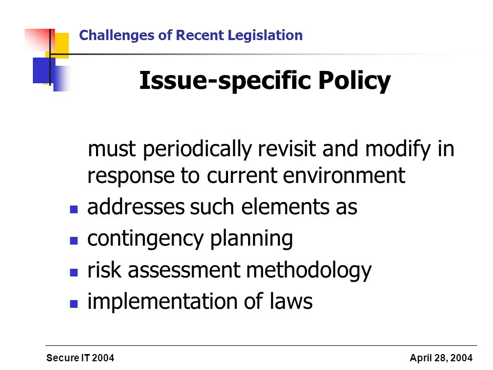 Secure IT 2004 April 28, 2004 Challenges of Recent Legislation Issue-specific Policy must periodically revisit and modify in response to current environment addresses such elements as contingency planning risk assessment methodology implementation of laws