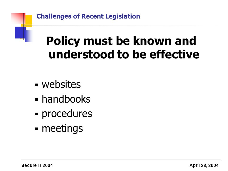 Secure IT 2004 April 28, 2004 Challenges of Recent Legislation Policy must be known and understood to be effective websites handbooks procedures meetings