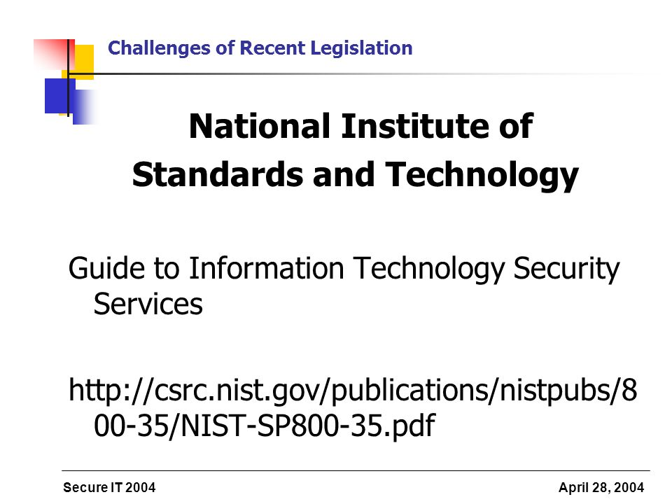 Secure IT 2004 April 28, 2004 Challenges of Recent Legislation National Institute of Standards and Technology Guide to Information Technology Security Services /NIST-SP pdf