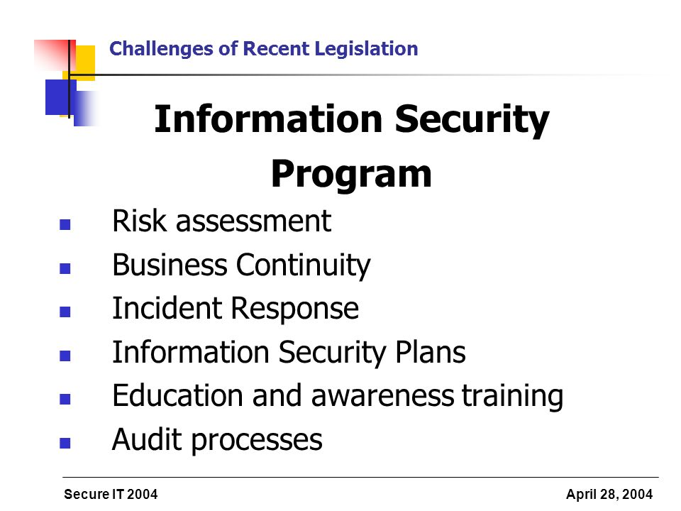 Secure IT 2004 April 28, 2004 Challenges of Recent Legislation Information Security Program Risk assessment Business Continuity Incident Response Information Security Plans Education and awareness training Audit processes
