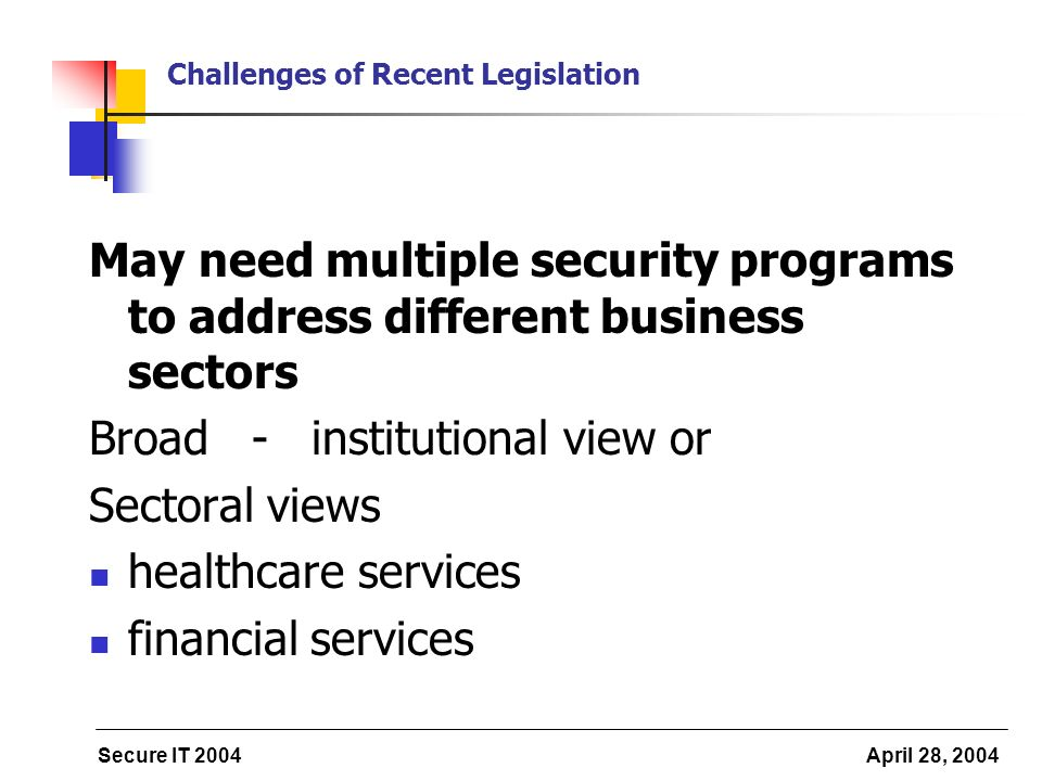 Secure IT 2004 April 28, 2004 Challenges of Recent Legislation May need multiple security programs to address different business sectors Broad - institutional view or Sectoral views healthcare services financial services