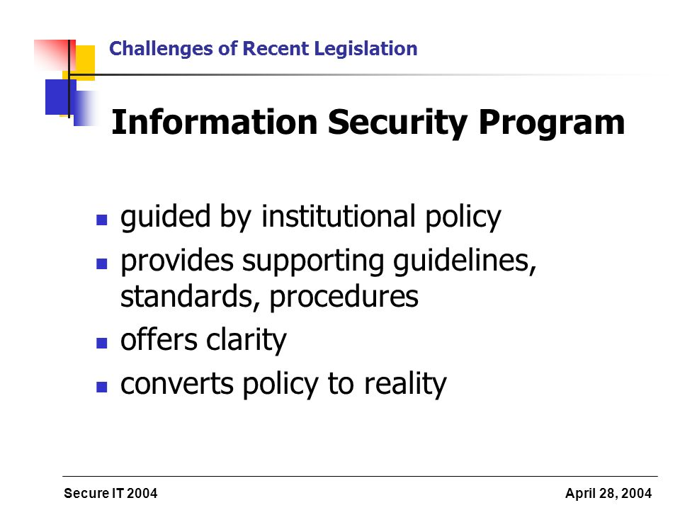 Secure IT 2004 April 28, 2004 Challenges of Recent Legislation Information Security Program guided by institutional policy provides supporting guidelines, standards, procedures offers clarity converts policy to reality