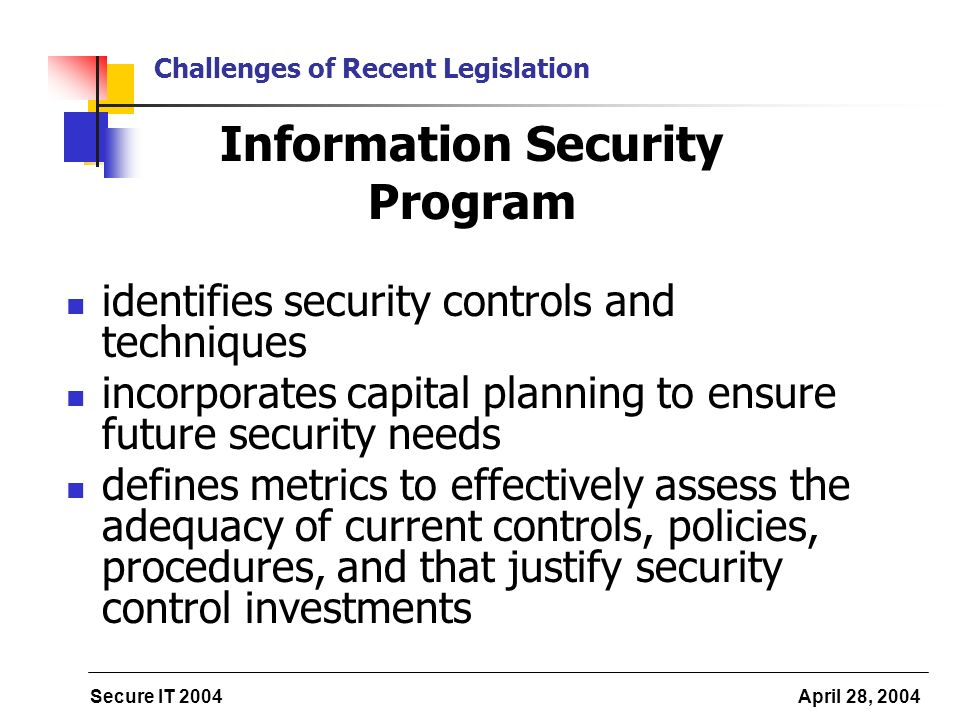 Secure IT 2004 April 28, 2004 Challenges of Recent Legislation Information Security Program identifies security controls and techniques incorporates capital planning to ensure future security needs defines metrics to effectively assess the adequacy of current controls, policies, procedures, and that justify security control investments