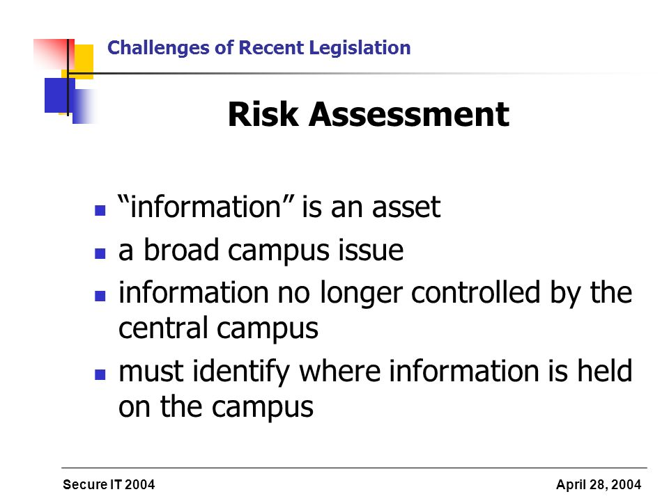 Secure IT 2004 April 28, 2004 Challenges of Recent Legislation Risk Assessment information is an asset a broad campus issue information no longer controlled by the central campus must identify where information is held on the campus