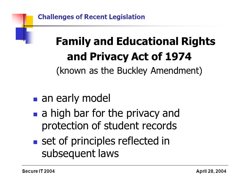 Secure IT 2004 April 28, 2004 Challenges of Recent Legislation Family and Educational Rights and Privacy Act of 1974 (known as the Buckley Amendment) an early model a high bar for the privacy and protection of student records set of principles reflected in subsequent laws
