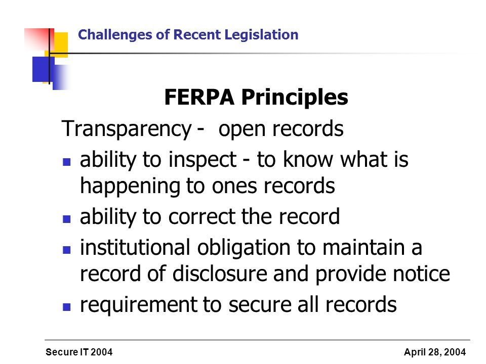 Secure IT 2004 April 28, 2004 Challenges of Recent Legislation FERPA Principles Transparency - open records ability to inspect - to know what is happening to ones records ability to correct the record institutional obligation to maintain a record of disclosure and provide notice requirement to secure all records