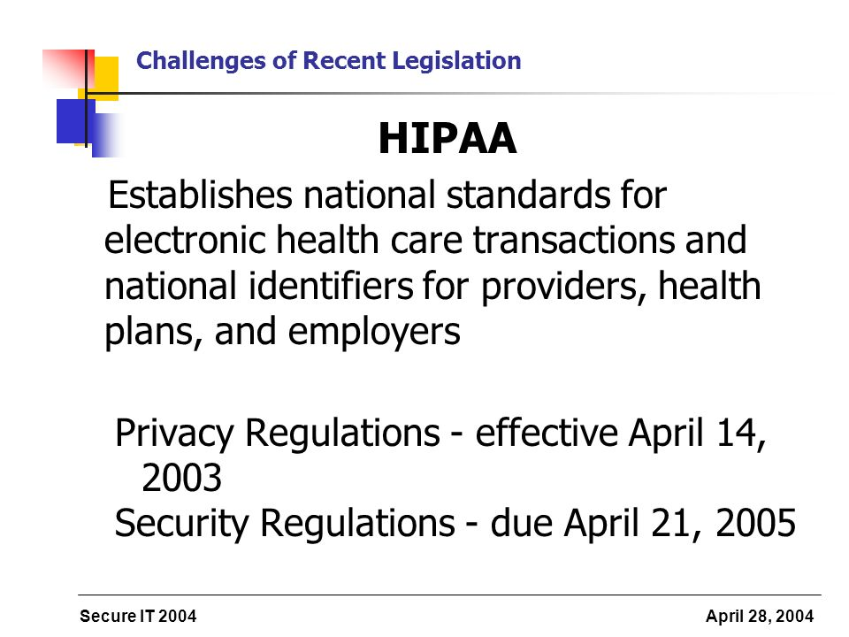 Secure IT 2004 April 28, 2004 Challenges of Recent Legislation HIPAA Establishes national standards for electronic health care transactions and national identifiers for providers, health plans, and employers Privacy Regulations - effective April 14, 2003 Security Regulations - due April 21, 2005