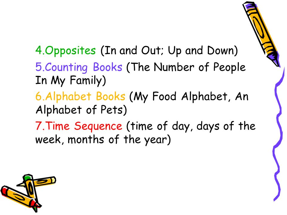 4.Opposites (In and Out; Up and Down) 5.Counting Books (The Number of People In My Family) 6.Alphabet Books (My Food Alphabet, An Alphabet of Pets) 7.Time Sequence (time of day, days of the week, months of the year)