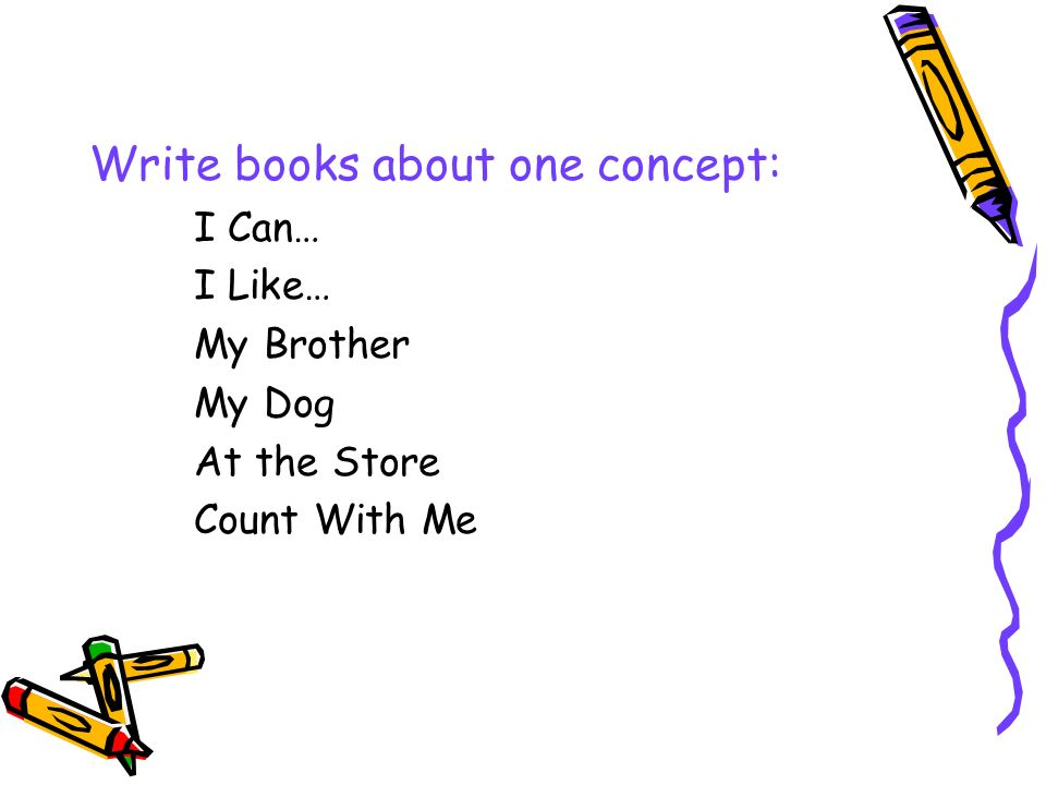Write books about one concept: I Can… I Like… My Brother My Dog At the Store Count With Me