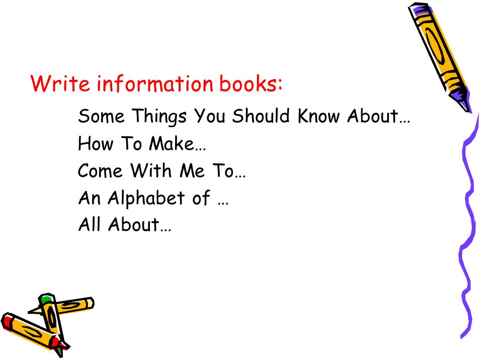 Write information books: Some Things You Should Know About… How To Make… Come With Me To… An Alphabet of … All About…