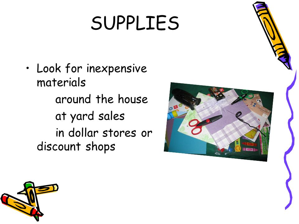 SUPPLIES Look for inexpensive materials around the house at yard sales in dollar stores or discount shops