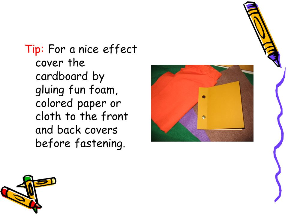 Tip: For a nice effect cover the cardboard by gluing fun foam, colored paper or cloth to the front and back covers before fastening.