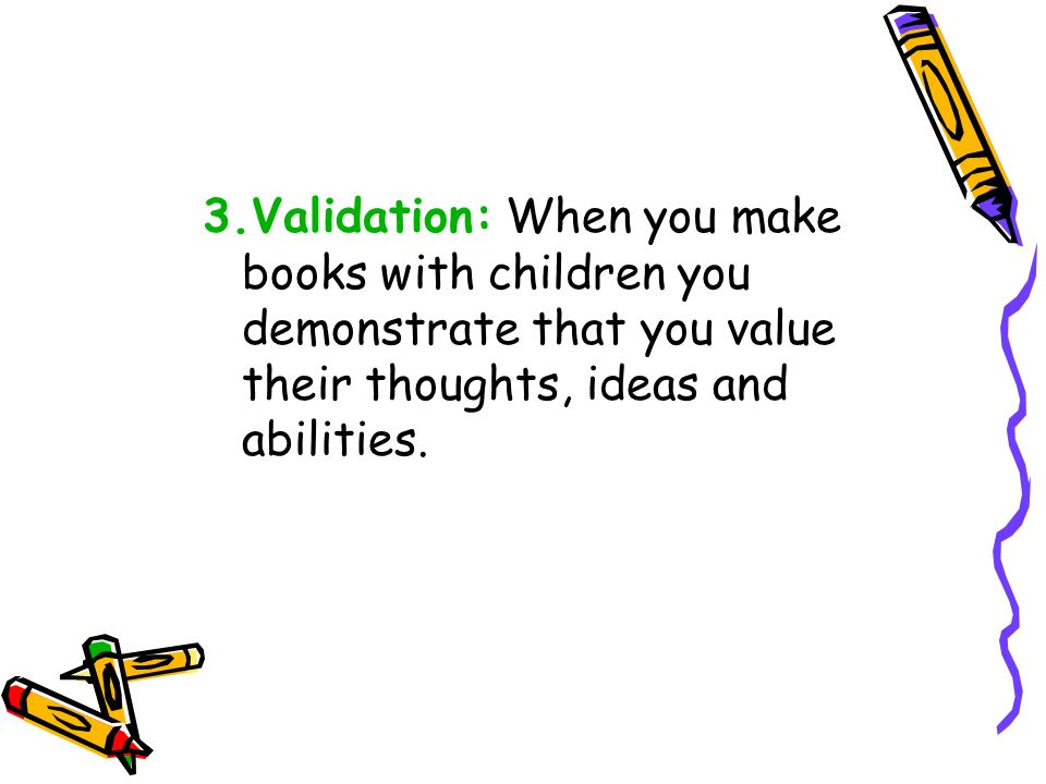 3.Validation: When you make books with children you demonstrate that you value their thoughts, ideas and abilities.
