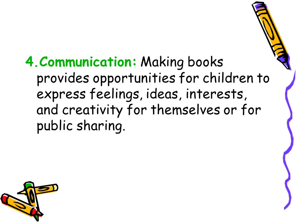4.Communication: Making books provides opportunities for children to express feelings, ideas, interests, and creativity for themselves or for public sharing.