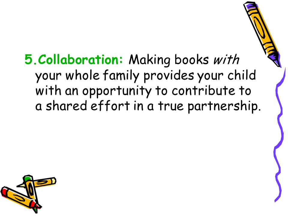 5.Collaboration: Making books with your whole family provides your child with an opportunity to contribute to a shared effort in a true partnership.