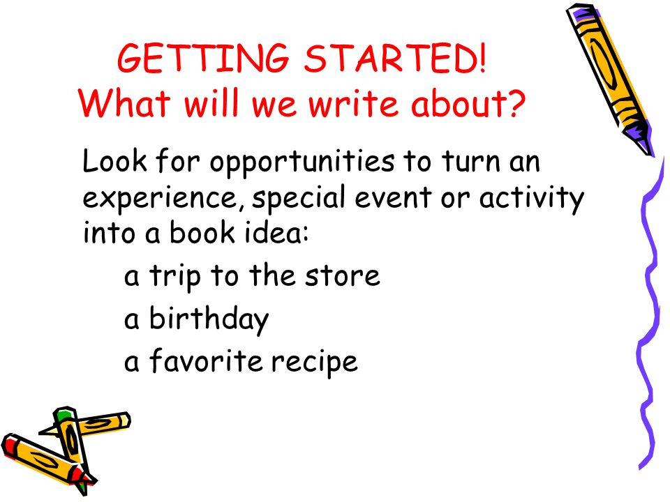 GETTING STARTED. What will we write about.