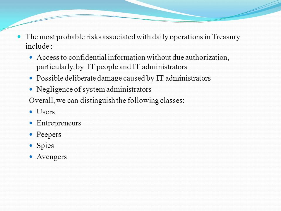 The most probable risks associated with daily operations in Treasury include : Access to confidential information without due authorization, particularly, by IT people and IT administrators Possible deliberate damage caused by IT administrators Negligence of system administrators Overall, we can distinguish the following classes: Users Entrepreneurs Peepers Spies Avengers