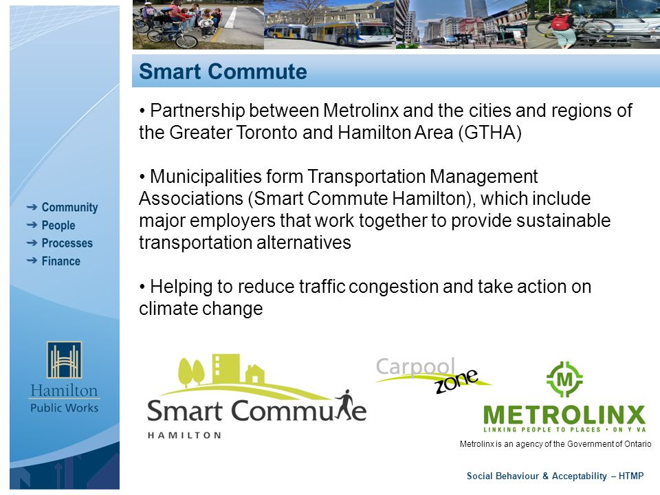 Social Behaviour & Acceptability – HTMP Smart Commute Metrolinx is an agency of the Government of Ontario Partnership between Metrolinx and the cities and regions of the Greater Toronto and Hamilton Area (GTHA) Municipalities form Transportation Management Associations (Smart Commute Hamilton), which include major employers that work together to provide sustainable transportation alternatives Helping to reduce traffic congestion and take action on climate change