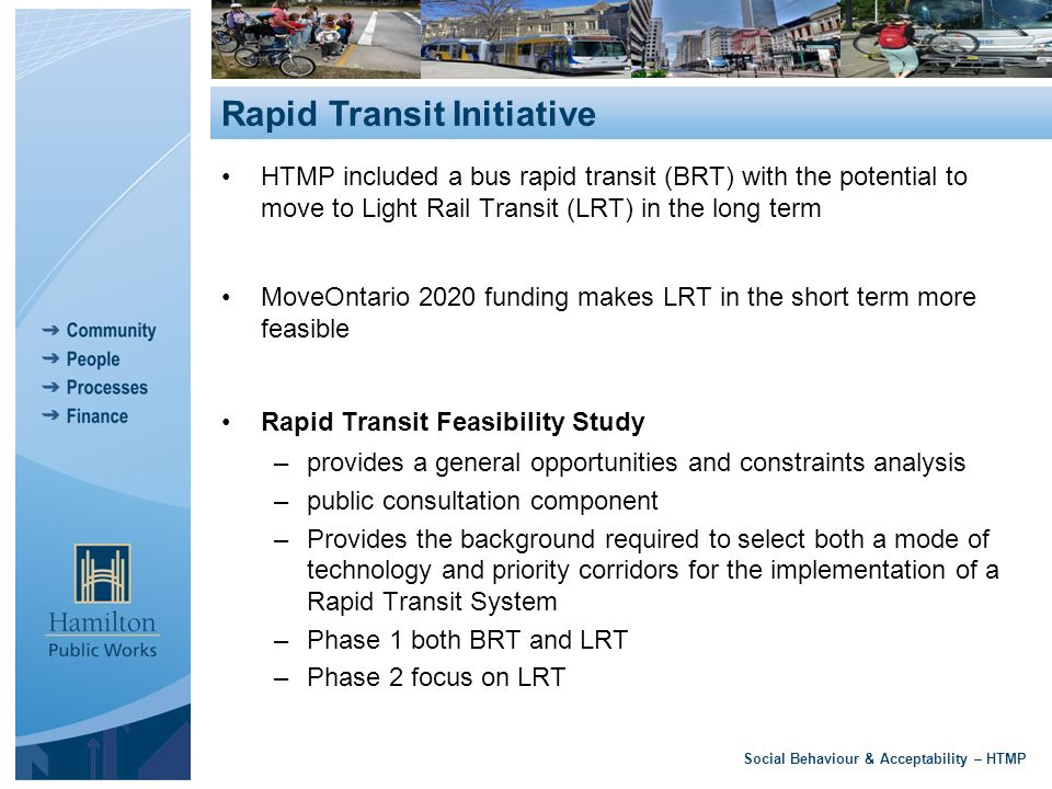 HTMP included a bus rapid transit (BRT) with the potential to move to Light Rail Transit (LRT) in the long term MoveOntario 2020 funding makes LRT in the short term more feasible Rapid Transit Feasibility Study –provides a general opportunities and constraints analysis –public consultation component –Provides the background required to select both a mode of technology and priority corridors for the implementation of a Rapid Transit System –Phase 1 both BRT and LRT –Phase 2 focus on LRT Social Behaviour & Acceptability – HTMP Rapid Transit Initiative