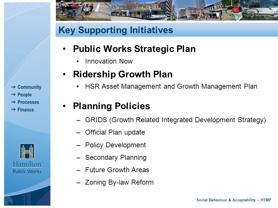 Public Works Strategic Plan Innovation Now Ridership Growth Plan HSR Asset Management and Growth Management Plan Planning Policies –GRIDS (Growth Related Integrated Development Strategy) –Official Plan update –Policy Development –Secondary Planning –Future Growth Areas –Zoning By-law Reform Social Behaviour & Acceptability – HTMP Key Supporting Initiatives