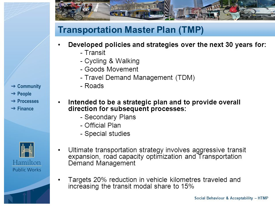 Developed policies and strategies over the next 30 years for: - Transit - Cycling & Walking - Goods Movement - Travel Demand Management (TDM) - Roads Intended to be a strategic plan and to provide overall direction for subsequent processes: - Secondary Plans - Official Plan - Special studies Ultimate transportation strategy involves aggressive transit expansion, road capacity optimization and Transportation Demand Management Targets 20% reduction in vehicle kilometres traveled and increasing the transit modal share to 15% Social Behaviour & Acceptability – HTMP Transportation Master Plan (TMP)