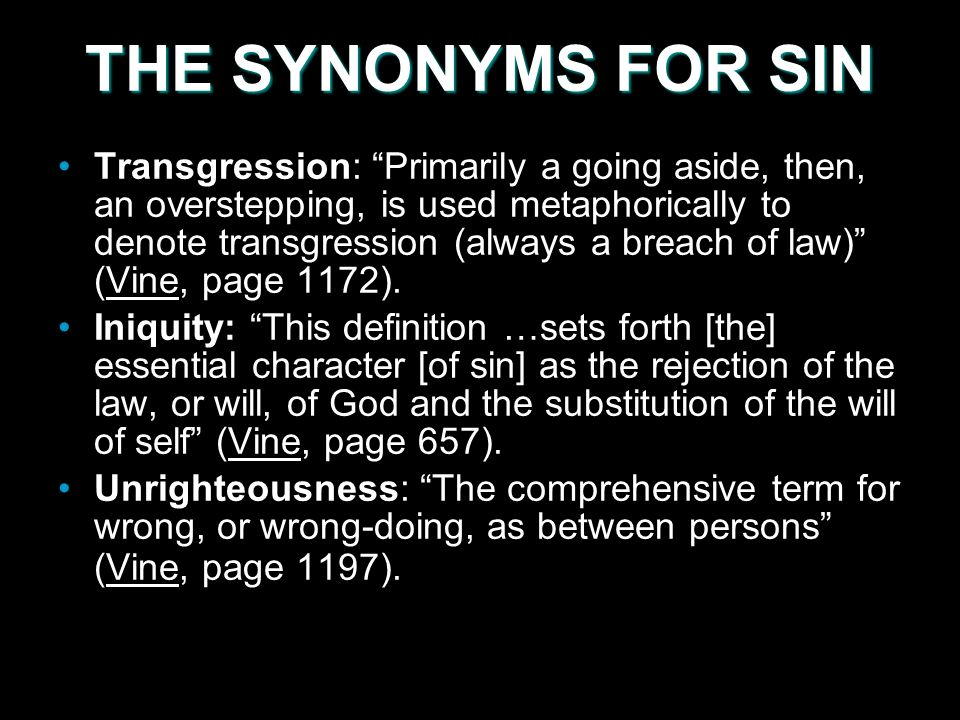 THE SYNONYMS FOR SIN Transgression: Primarily a going aside, then, an overstepping, is used metaphorically to denote transgression (always a breach of law) (Vine, page 1172).