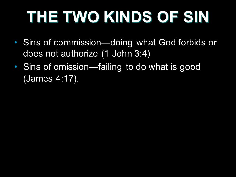 THE TWO KINDS OF SIN Sins of commissiondoing what God forbids or does not authorize (1 John 3:4) Sins of omissionfailing to do what is good (James 4:17).