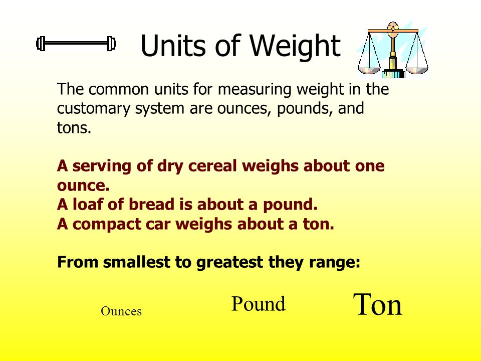 Units of Weight The common units for measuring weight in the customary system are ounces, pounds, and tons.