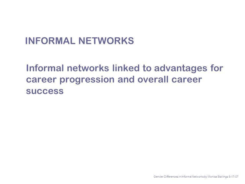 INFORMAL NETWORKS Informal networks linked to advantages for career progression and overall career success Gender Differences in Informal Networks by Monica Stallings