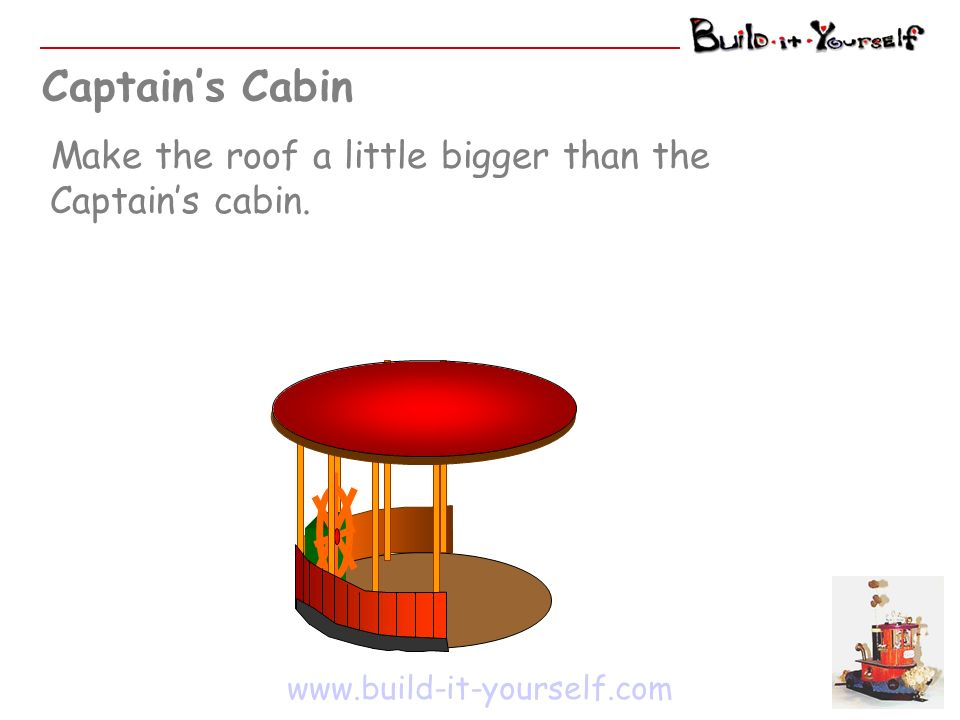 Captains Cabin www.build-it-yourself.com Make the roof a little bigger than the Captains cabin.
