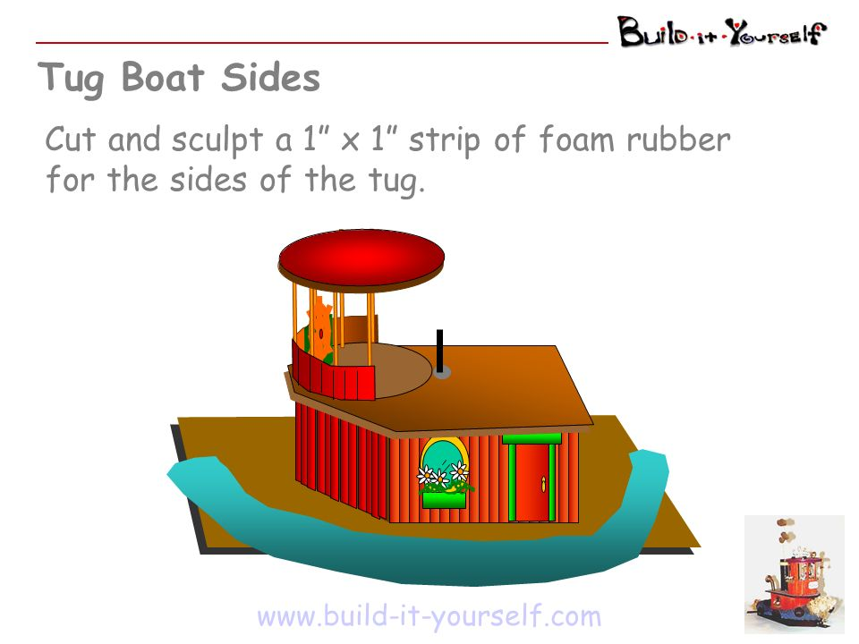 Tug Boat Sides www.build-it-yourself.com Cut and sculpt a 1 x 1 strip of foam rubber for the sides of the tug.