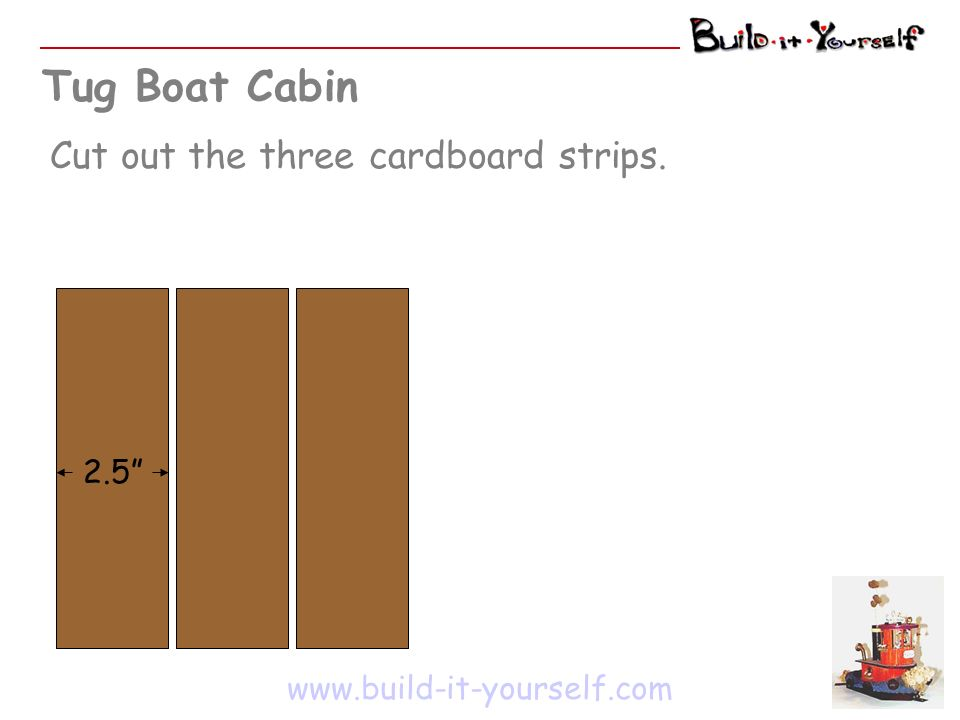 Tug Boat Cabin Cut out the three cardboard strips. www.build-it-yourself.com 2.5