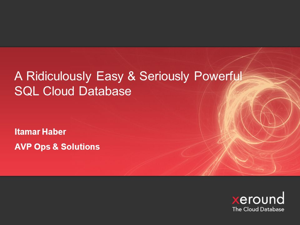 A Ridiculously Easy & Seriously Powerful SQL Cloud Database Itamar Haber AVP Ops & Solutions