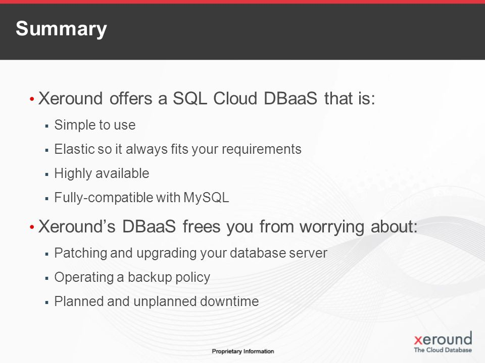 Summary Xeround offers a SQL Cloud DBaaS that is: Simple to use Elastic so it always fits your requirements Highly available Fully-compatible with MySQL Xerounds DBaaS frees you from worrying about: Patching and upgrading your database server Operating a backup policy Planned and unplanned downtime
