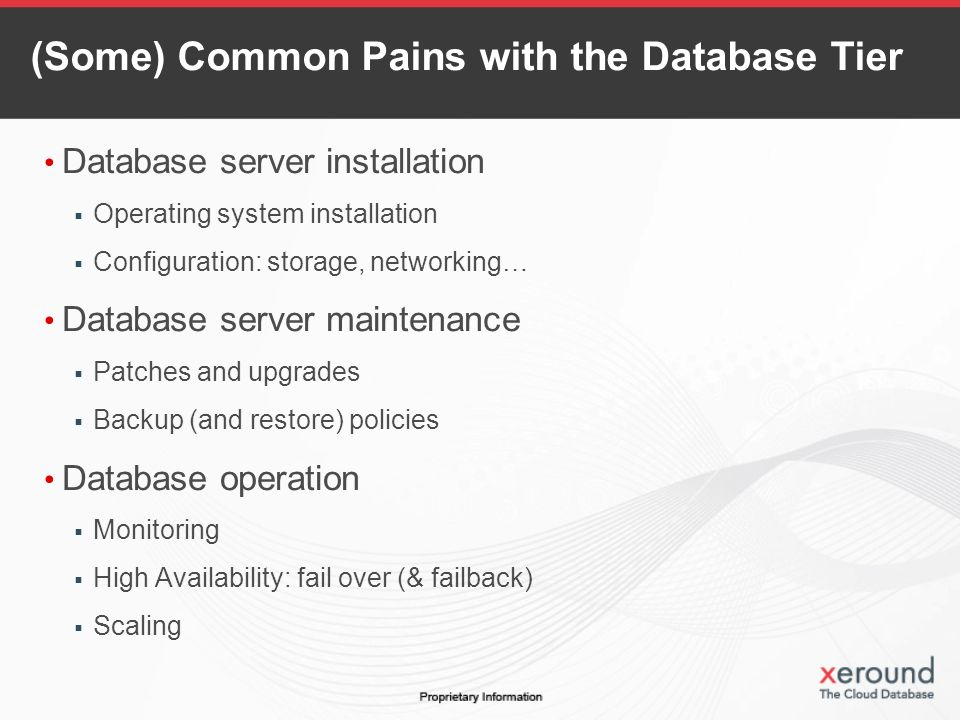 (Some) Common Pains with the Database Tier Database server installation Operating system installation Configuration: storage, networking… Database server maintenance Patches and upgrades Backup (and restore) policies Database operation Monitoring High Availability: fail over (& failback) Scaling